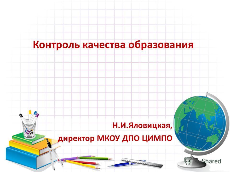 Контроль качества образования Н.И.Яловицкая, директор МКОУ ДПО ЦИМПО