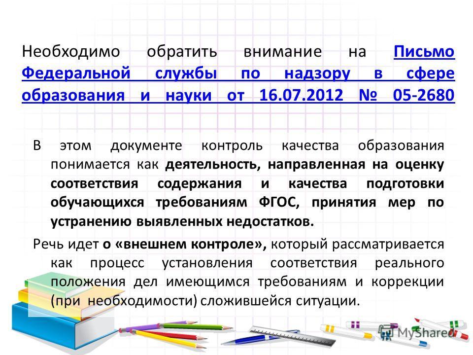 Необходимо обратить внимание на Письмо Федеральной службы по надзору в сфере образования и науки от 16.07.2012 05-2680Письмо Федеральной службы по надзору в сфере образования и науки от 16.07.2012 05-2680 В этом документе контроль качества образовани
