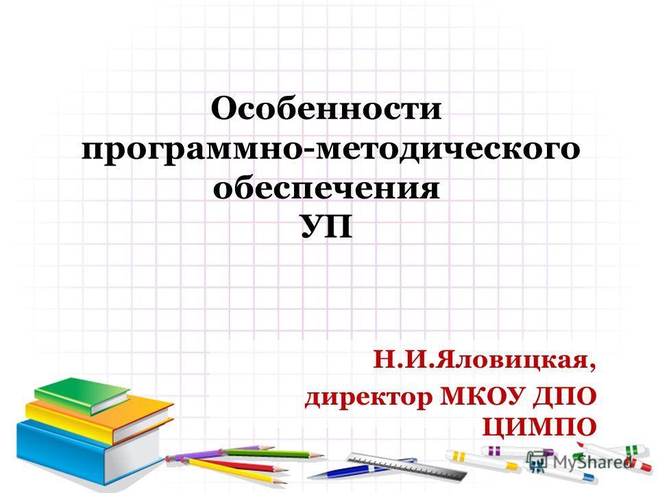 Особенности программно-методического обеспечения УП Н.И.Яловицкая, директор МКОУ ДПО ЦИМПО