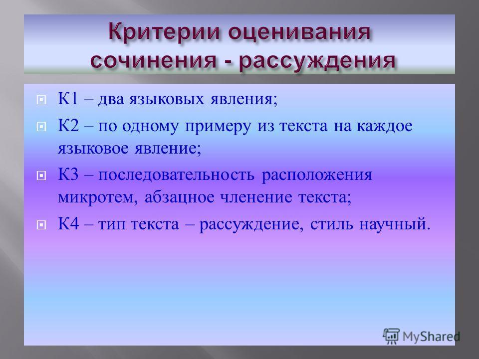 К 1 – два языковых явления ; К 2 – по одному примеру из текста на каждое языковое явление ; К 3 – последовательность расположения микротем, абзацное членение текста ; К 4 – тип текста – рассуждение, стиль научный.