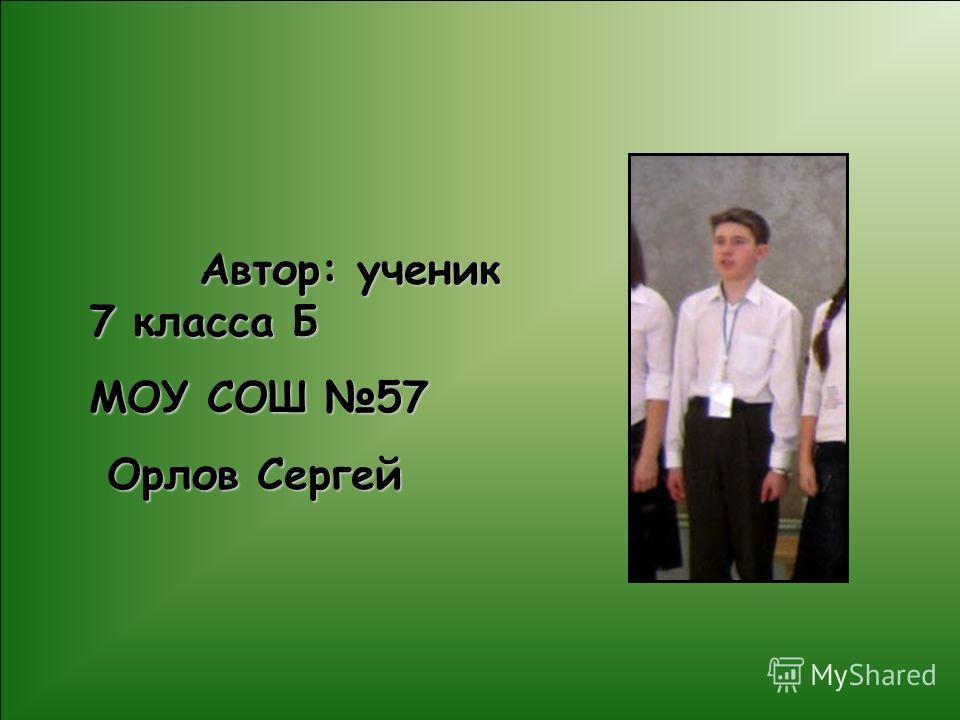 Автор: ученик 7 класса Б Автор: ученик 7 класса Б МОУ СОШ 57 Орлов Сергей Орлов Сергей