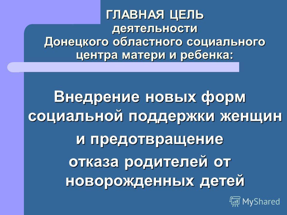 ГЛАВНАЯ ЦЕЛЬ деятельности Донецкого областного социального центра матери и ребенка: Внедрение новых форм социальной поддержки женщин и предотвращение отказа родителей от новорожденных детей