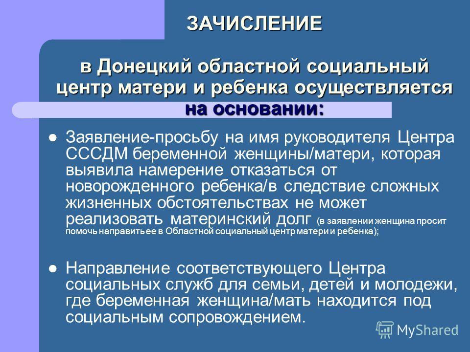 ЗАЧИСЛЕНИЕ в Донецкий областной социальный центр матери и ребенка осуществляется на основании: Заявление-просьбу на имя руководителя Центра СССДМ беременной женщины/матери, которая выявила намерение отказаться от новорожденного ребенка/в следствие сл