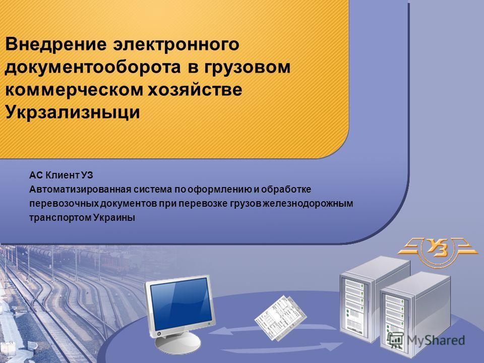 Внедрение электронного документооборота в грузовом коммерческом хозяйстве Укрзализныци АС Клиент УЗ Автоматизированная система по оформлению и обработке перевозочных документов при перевозке грузов железнодорожным транспортом Украины