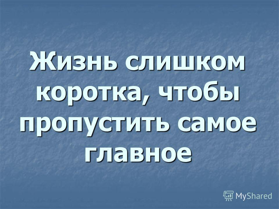 Жизнь слишком коротка, чтобы пропустить самое главное