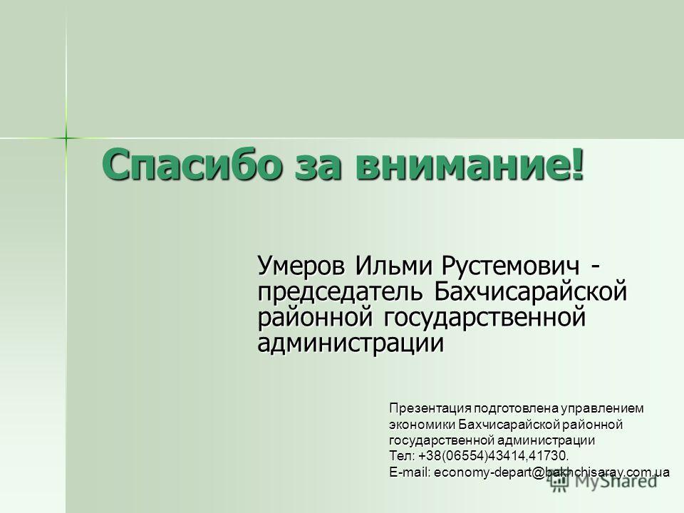 Спасибо за внимание! Умеров Ильми Рустемович - председатель Бахчисарайской районной государственной администрации Презентация подготовлена управлением экономики Бахчисарайской районной государственной администрации Тел: +38(06554)43414,41730. E-mail: