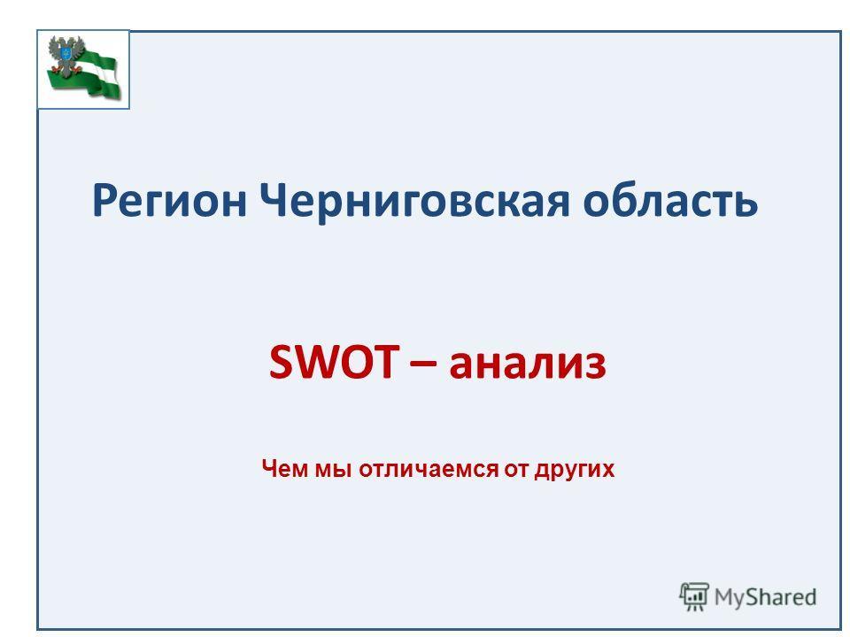 Регион Черниговская область SWOT – анализ Чем мы отличаемся от других