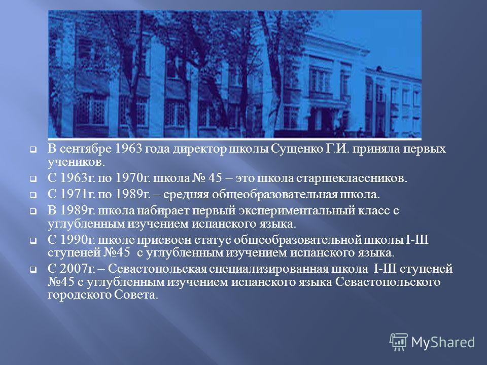 В сентябре 1963 года директор школы Сущенко Г.И. приняла первых учеников. С 1963г. по 1970г. школа 45 – это школа старшеклассников. С 1971г. по 1989г. – средняя общеобразовательная школа. В 1989г. школа набирает первый экспериментальный класс с углуб
