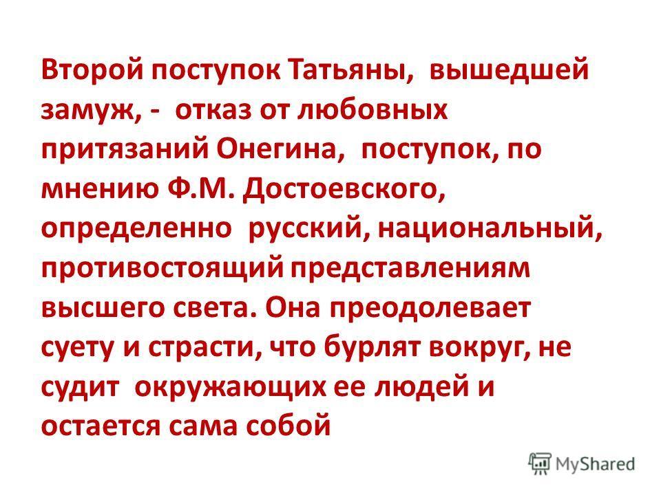 Второй поступок Татьяны, вышедшей замуж, - отказ от любовных притязаний Онегина, поступок, по мнению Ф.М. Достоевского, определенно русский, национальный, противостоящий представлениям высшего света. Она преодолевает суету и страсти, что бурлят вокру