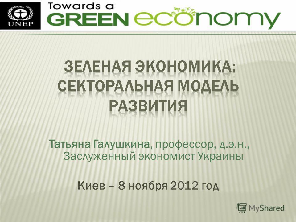 Татьяна Галушкина, профессор, д.э.н., Заслуженный экономист Украины Киев – 8 ноября 2012 год