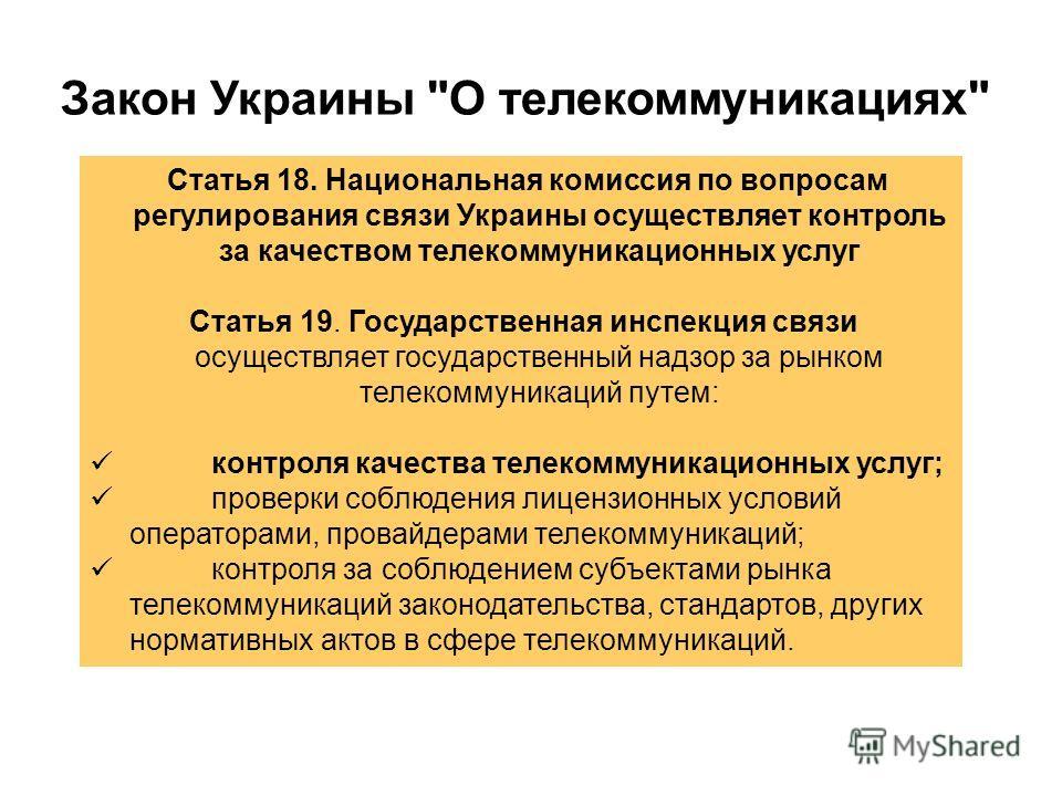Статья 18. Национальная комиссия по вопросам регулирования связи Украины осуществляет контроль за качеством телекоммуникационных услуг Статья 19. Государственная инспекция связи осуществляет государственный надзор за рынком телекоммуникаций путем: ко