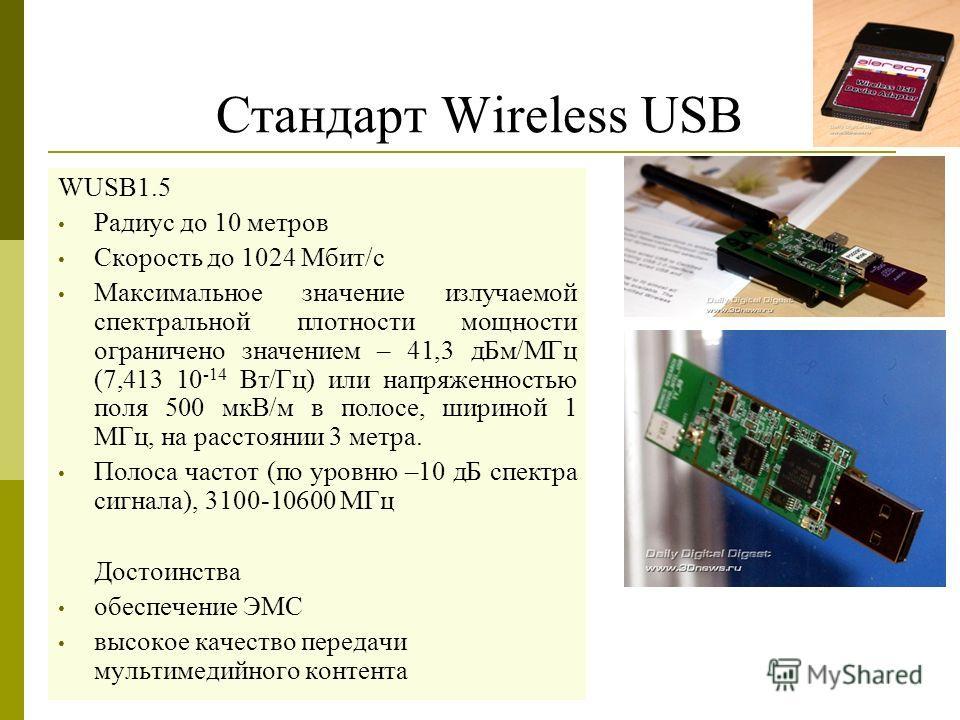 Стандарт Wireless USB WUSB1.5 Радиус до 10 метров Скорость до 1024 Мбит/с Максимальное значение излучаемой спектральной плотности мощности ограничено значением – 41,3 дБм/МГц (7,413 10 -14 Вт/Гц) или напряженностью поля 500 мкВ/м в полосе, шириной 1