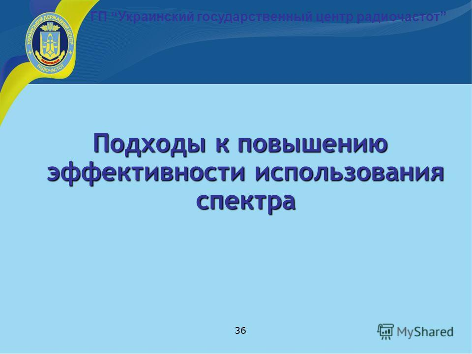 36 Подходы к повышению эффективности использования спектра ГП Украинский государственный центр радиочастот