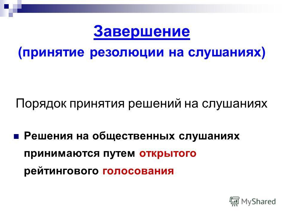 Порядок принятия решений на слушаниях Решения на общественных слушаниях принимаются путем открытого рейтингового голосования Завершение (принятие резолюции на слушаниях)