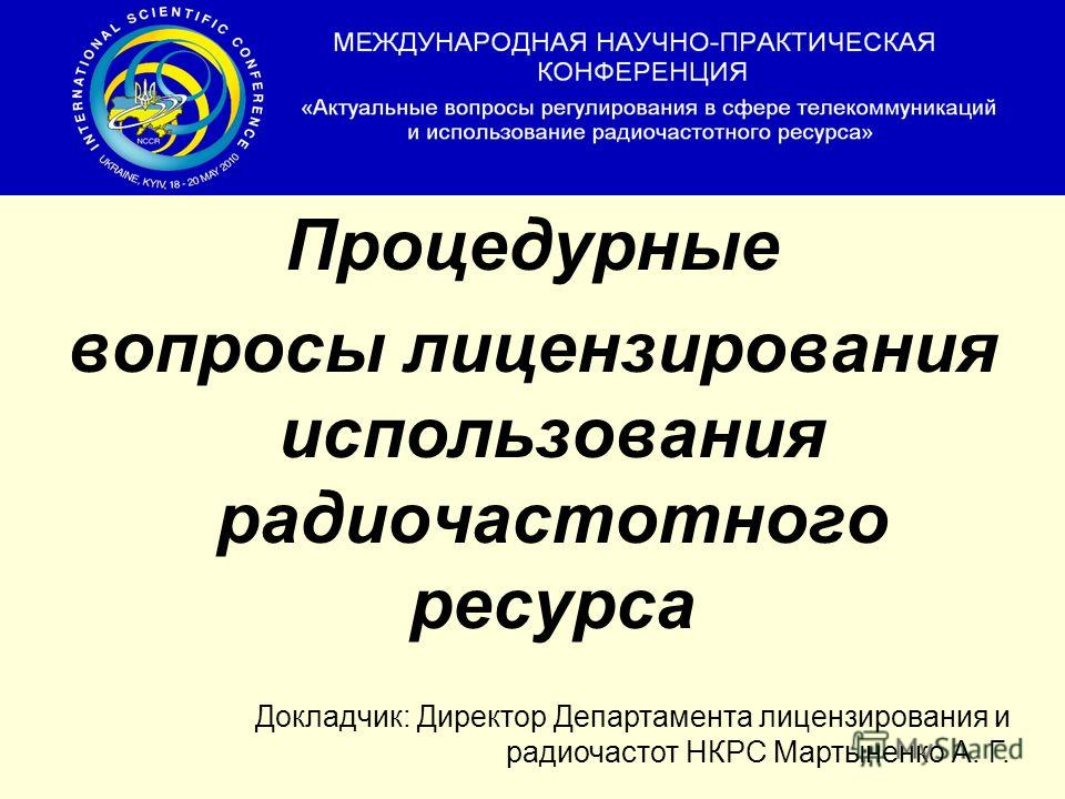 Процедурные вопросы лицензирования использования радиочастотного ресурса Докладчик: Директор Департамента лицензирования и радиочастот НКРС Мартыненко А. Г.