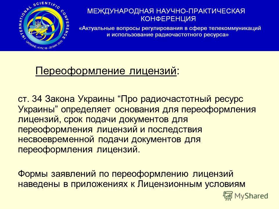 Переоформление лицензий: ст. 34 Закона Украины Про радиочастотный ресурс Украины определяет основания для переоформления лицензий, срок подачи документов для переоформления лицензий и последствия несвоевременной подачи документов для переоформления л