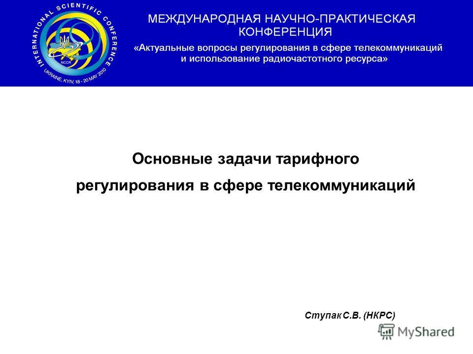 Основные задачи тарифного регулирования в сфере телекоммуникаций Ступак С.В. (НКРС)