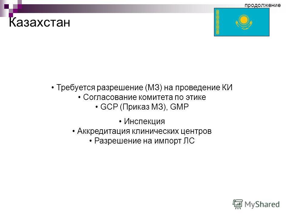 Казахстан Требуется разрешение (МЗ) на проведение КИ Согласование комитета по этике GCP (Приказ МЗ), GMP Инспекция Аккредитация клинических центров Разрешение на импорт ЛС продолжение