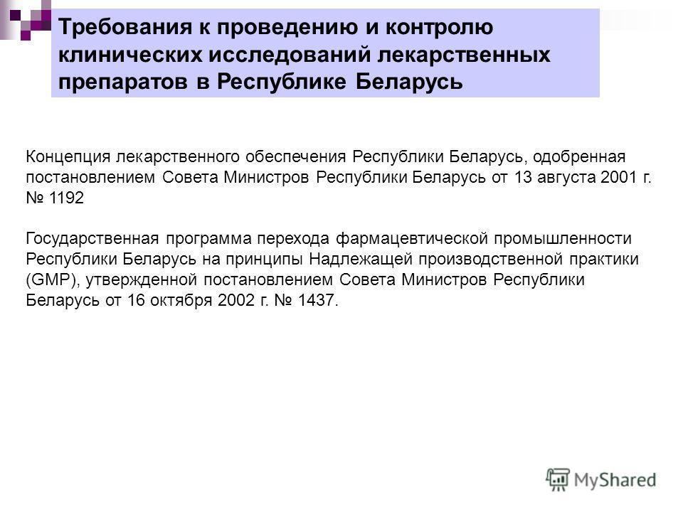 Требования к проведению и контролю клинических исследований лекарственных препаратов в Республике Беларусь Концепция лекарственного обеспечения Республики Беларусь, одобренная постановлением Совета Министров Республики Беларусь от 13 августа 2001 г.