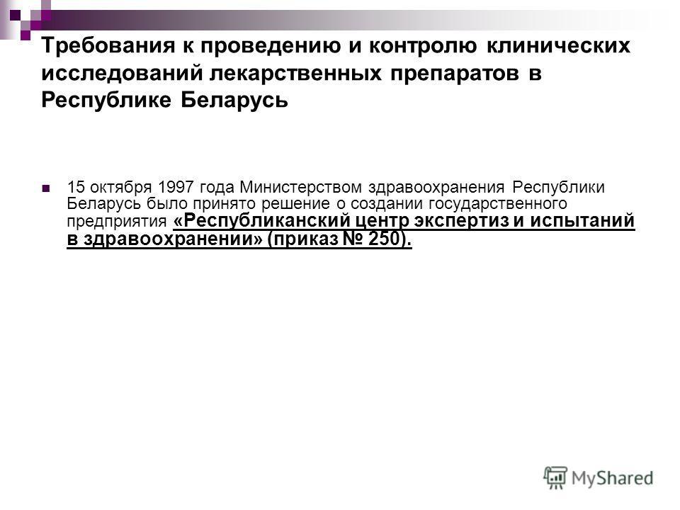 Требования к проведению и контролю клинических исследований лекарственных препаратов в Республике Беларусь 15 октября 1997 года Министерством здравоохранения Республики Беларусь было принято решение о создании государственного предприятия «Республика