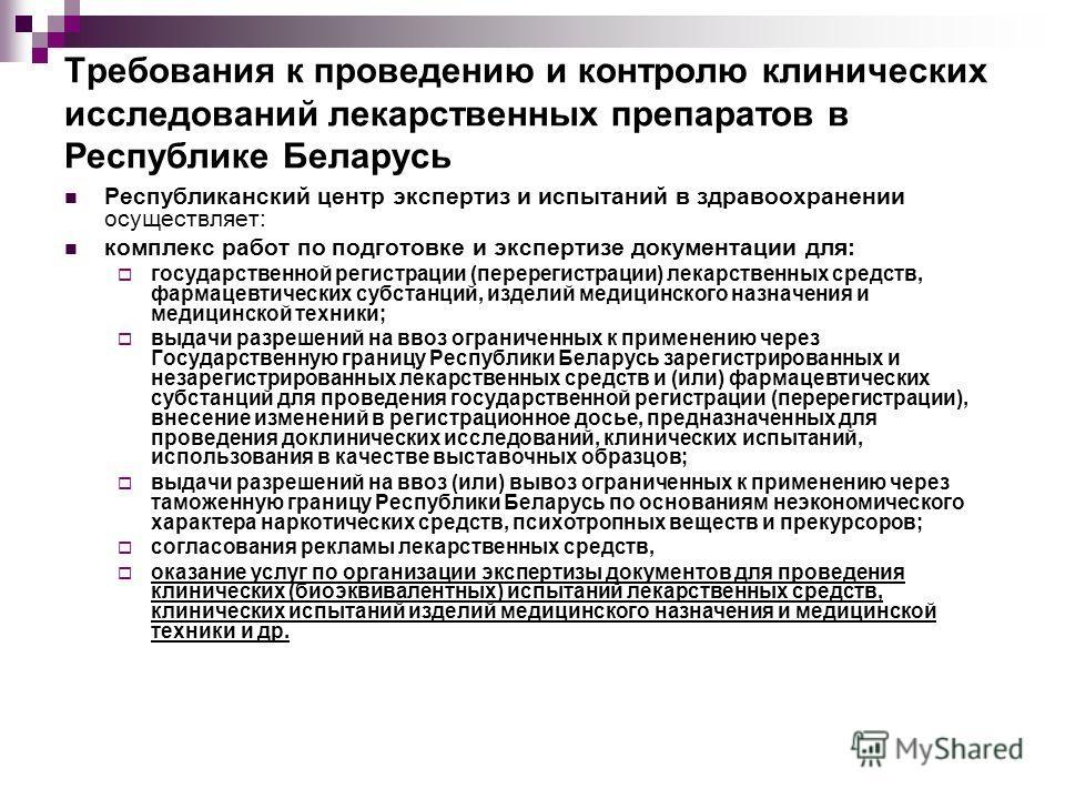 Требования к проведению и контролю клинических исследований лекарственных препаратов в Республике Беларусь Республиканский центр экспертиз и испытаний в здравоохранении осуществляет: комплекс работ по подготовке и экспертизе документации для: государ