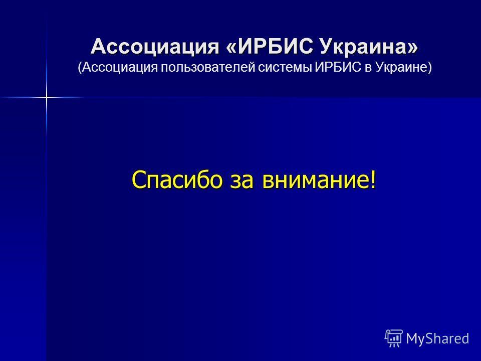 Ассоциация «ИРБИС Украина» Ассоциация «ИРБИС Украина» (Ассоциация пользователей системы ИРБИС в Украине) Спасибо за внимание!