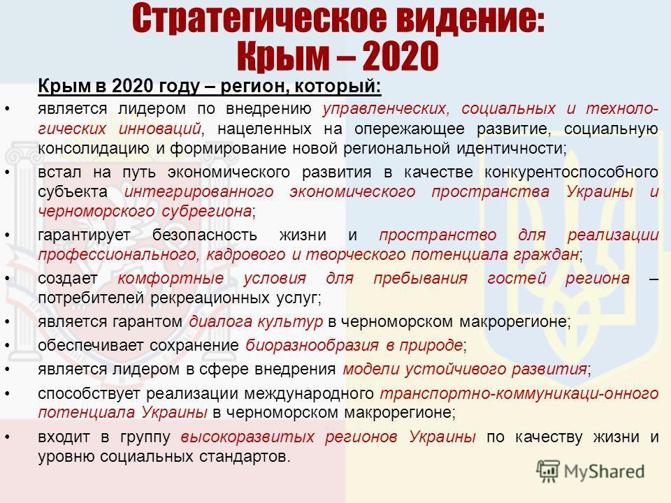Стратегическое видение: Крым – 2020 Крым в 2020 году – регион, который: является лидером по внедрению управленческих, социальных и техноло- гических инноваций, нацеленных на опережающее развитие, социальную консолидацию и формирование новой региональ