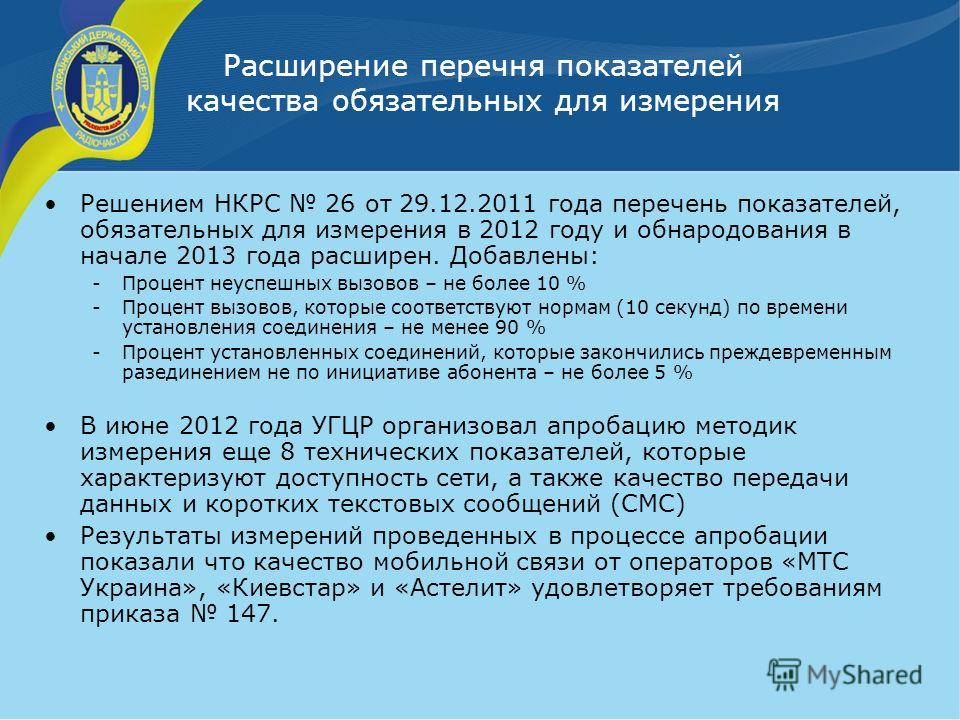 Расширение перечня показателей качества обязательных для измерения Решением НКРС 26 от 29.12.2011 года перечень показателей, обязательных для измерения в 2012 году и обнародования в начале 2013 года расширен. Добавлены: -Процент неуспешных вызовов –