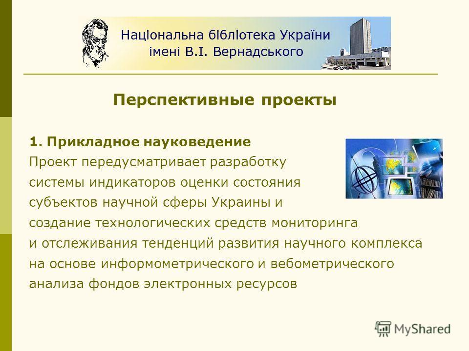 Перспективные проекты 1. 1.Прикладное науковедение Проект передусматривает разработку системы индикаторов оценки состояния субъектов научной сферы Украины и создание технологических средств мониторинга и отслеживания тенденций развития научного компл