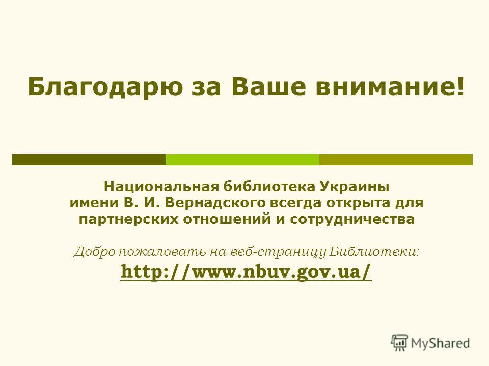 Национальная библиотека Украины имени В. И. Вернадского всегда открыта для партнерских отношений и сотрудничества Добро пожаловать на веб-страницу Библиотеки: http://www.nbuv.gov.ua/ Благодарю за Ваше внимание!