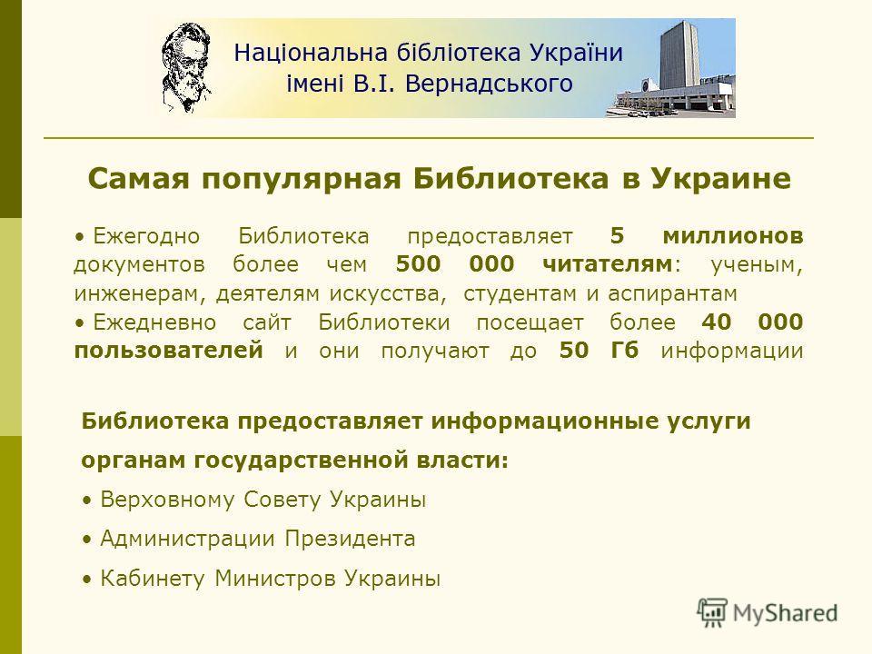 Самая популярная Библиотека в Украине Ежегодно Библиотека предоставляет 5 миллионов документов более чем 500 000 читателям: ученым, инженерам, деятелям искусства, студентам и аспирантам Ежедневно сайт Библиотеки посещает более 40 000 пользователей и