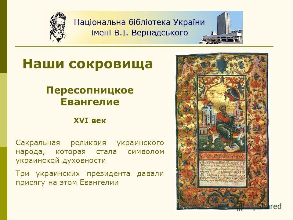 Наши сокровища Пересопницкое Евангелие XVI век Сакральная реликвия украинского народа, которая стала символом украинской духовности Три украинских президента давали присягу на этом Евангелии