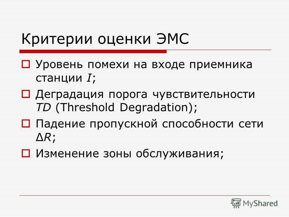 Критерии оценки ЭМС Уровень помехи на входе приемника станции I; Деградация порога чувствительности TD (Threshold Degradation); Падение пропускной способности сетиR; Изменение зоны обслуживания;