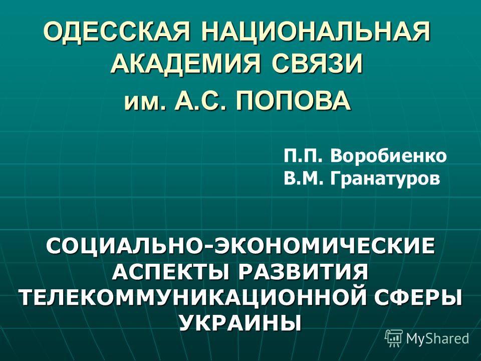 ОДЕССКАЯ НАЦИОНАЛЬНАЯ АКАДЕМИЯ СВЯЗИ им. А.С. ПОПОВА П.П. Воробиенко В.М. Гранатуров СОЦИАЛЬНО-ЭКОНОМИЧЕСКИЕ АСПЕКТЫ РАЗВИТИЯ ТЕЛЕКОММУНИКАЦИОННОЙ СФЕРЫ УКРАИНЫ