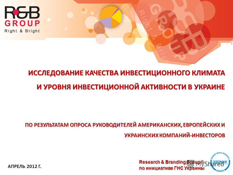 Research & Branding Group® по инициативе ГНС Украины ИССЛЕДОВАНИЕ КАЧЕСТВА ИНВЕСТИЦИОННОГО КЛИМАТА И УРОВНЯ ИНВЕСТИЦИОННОЙ АКТИВНОСТИ В УКРАИНЕ ПО РЕЗУЛЬТАТАМ ОПРОСА РУКОВОДИТЕЛЕЙ АМЕРИКАНСКИХ, ЕВРОПЕЙСКИХ И УКРАИНСКИХ КОМПАНИЙ-ИНВЕСТОРОВ АПРЕЛЬ 2012
