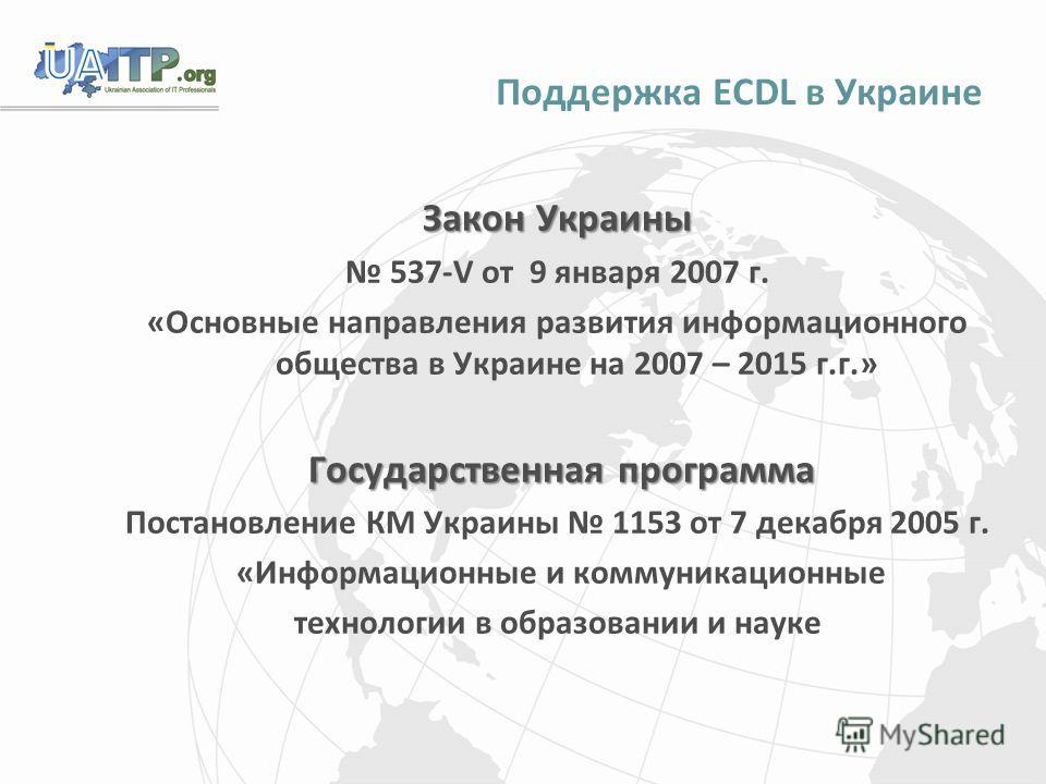 Поддержка ECDL в Украине Закон Украины 537-V от 9 января 2007 г. «Основные направления развития информационного общества в Украине на 2007 – 2015 г.г.» Государственная программа Государственная программа Постановление КМ Украины 1153 от 7 декабря 200