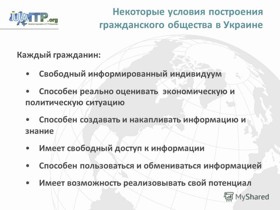 Некоторые условия построения гражданского общества в Украине Каждый гражданин: Свободный информированный индивидуум Способен реально оценивать экономическую и политическую ситуацию Способен создавать и накапливать информацию и знание Имеет свободный