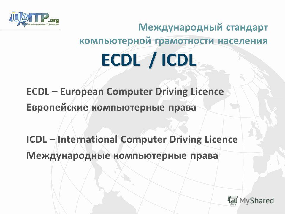 Международный стандарт компьютерной грамотности населения ECDL / ICDL ECDL – European Computer Driving Licence Европейские компьютерные права ICDL – International Computer Driving Licence Международные компьютерные права