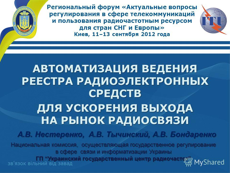 Региональный форум «Актуальные вопросы регулирования в сфере телекоммуникаций и пользования радиочастотным ресурсом для стран СНГ и Европы» Киев, 11–13 сентября 2012 года АВТОМАТИЗАЦИЯ ВЕДЕНИЯ РЕЕСТРА РАДИОЭЛЕКТРОННЫХ СРЕДСТВ ДЛЯ УСКОРЕНИЯ ВЫХОДА НА
