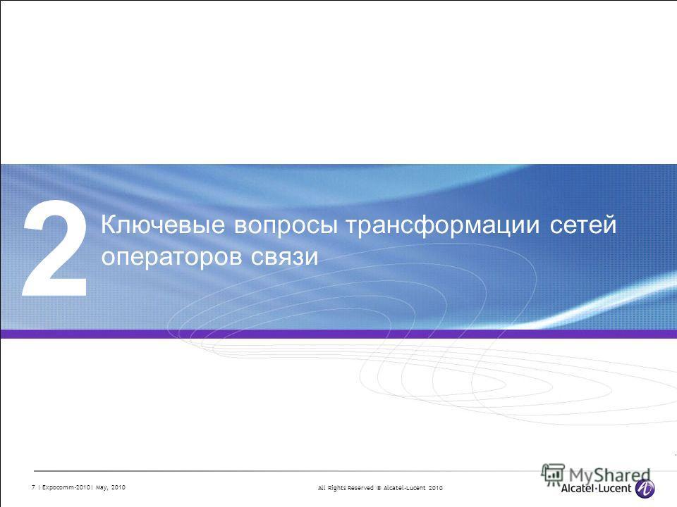 All Rights Reserved © Alcatel-Lucent 2010 7 | Expocomm-2010| May, 2010 2 Ключевые вопросы трансформации сетей операторов связи