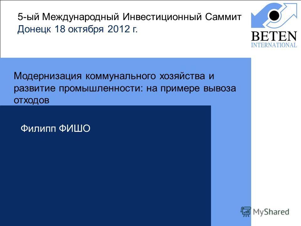 5-ый Международный Инвестиционный Саммит Донецк 18 октября 2012 г. Модернизация коммунального хозяйства и развитие промышленности: на примере вывоза отходов Филипп ФИШО