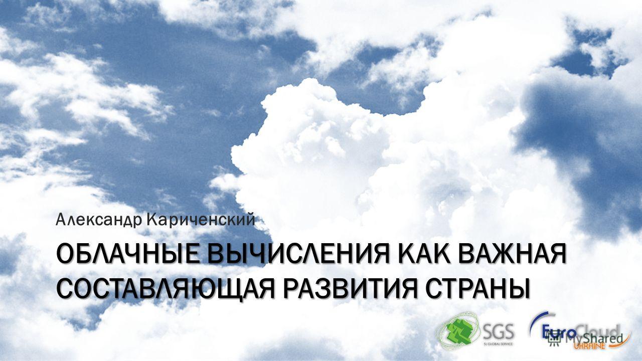 ОБЛАЧНЫЕ ВЫЧИСЛЕНИЯ КАК ВАЖНАЯ СОСТАВЛЯЮЩАЯ РАЗВИТИЯ СТРАНЫ Александр Кариченский