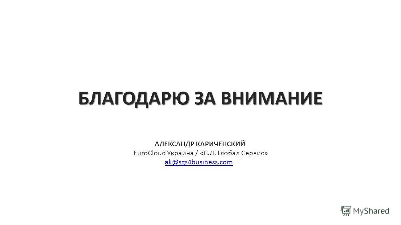 БЛАГОДАРЮ ЗА ВНИМАНИЕ АЛЕКСАНДР КАРИЧЕНСКИЙ EuroCloud Украина / «С.Л. Глобал Сервис» ak@sgs4business.com