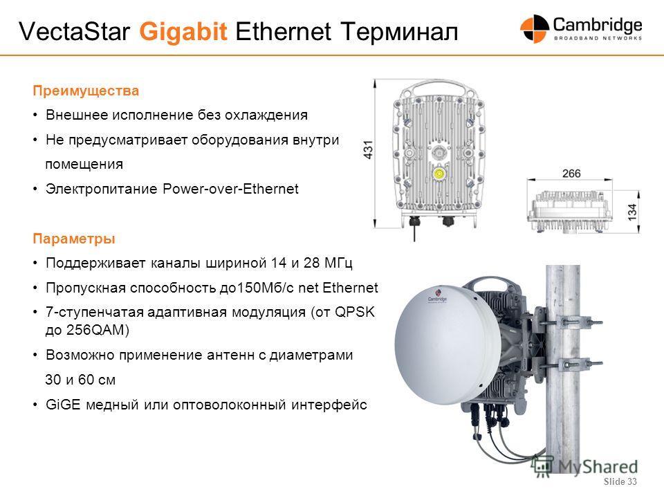 Slide 33 VectaStar Gigabit Ethernet Терминал Преимущества Внешнее исполнение без охлаждения Не предусматривает оборудования внутри помещения Электропитание Power-over-Ethernet Параметры Поддерживает каналы шириной 14 и 28 MГц Пропускная способность д