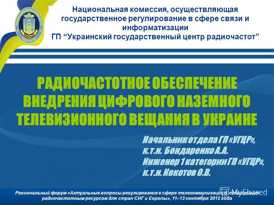 Национальная комиссия, осуществляющая государственное регулирование в сфере связи и информатизации ГП Украинский государственный центр радиочастот РАДИОЧАСТОТНОЕ ОБЕСПЕЧЕНИЕ ВНЕДРЕНИЯ ЦИФРОВОГО НАЗЕМНОГО ТЕЛЕВИЗИОННОГО ВЕЩАНИЯ В УКРАИНЕ Начальник отд