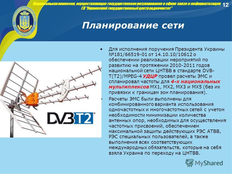 Планирование сети Для исполнения поручения Президента Украины 181/66519-01 от 14.10.10/10612 о обеспечении реализации мероприятий по развитию на протяжении 2010-2011 годов национальной сети ЦНТВВ в стандарте DVB- T(Т2)/MPEG-4 УДЦР провел расчеты ЭМС