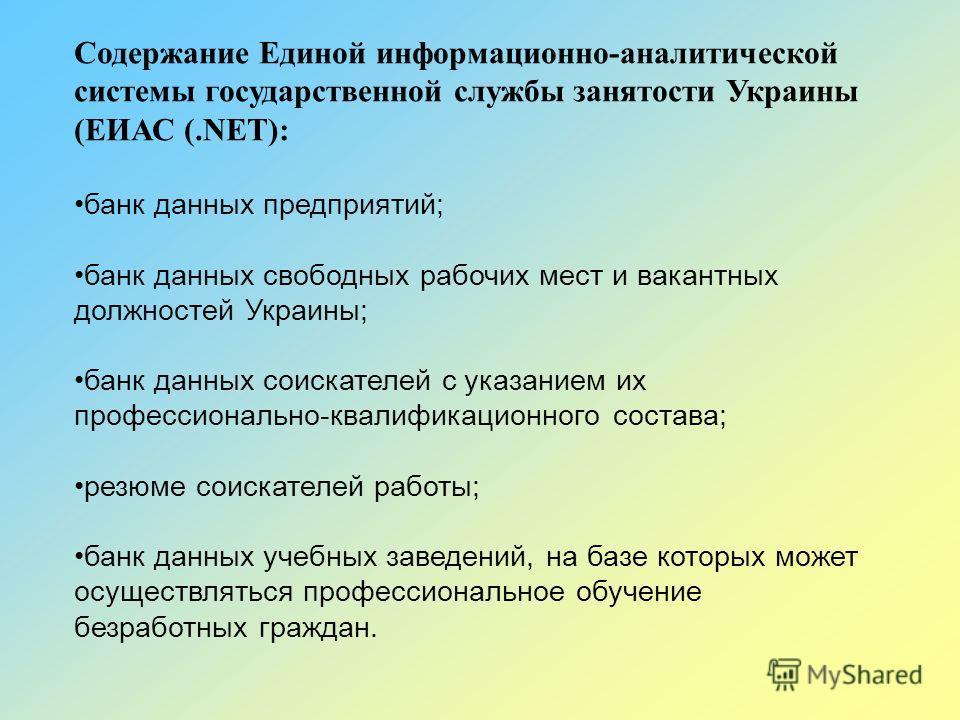 Содержание Единой информационно-аналитической системы государственной службы занятости Украины (ЕИАС (.NET): банк данных предприятий; банк данных свободных рабочих мест и вакантных должностей Украины; банк данных соискателей с указанием их профессион