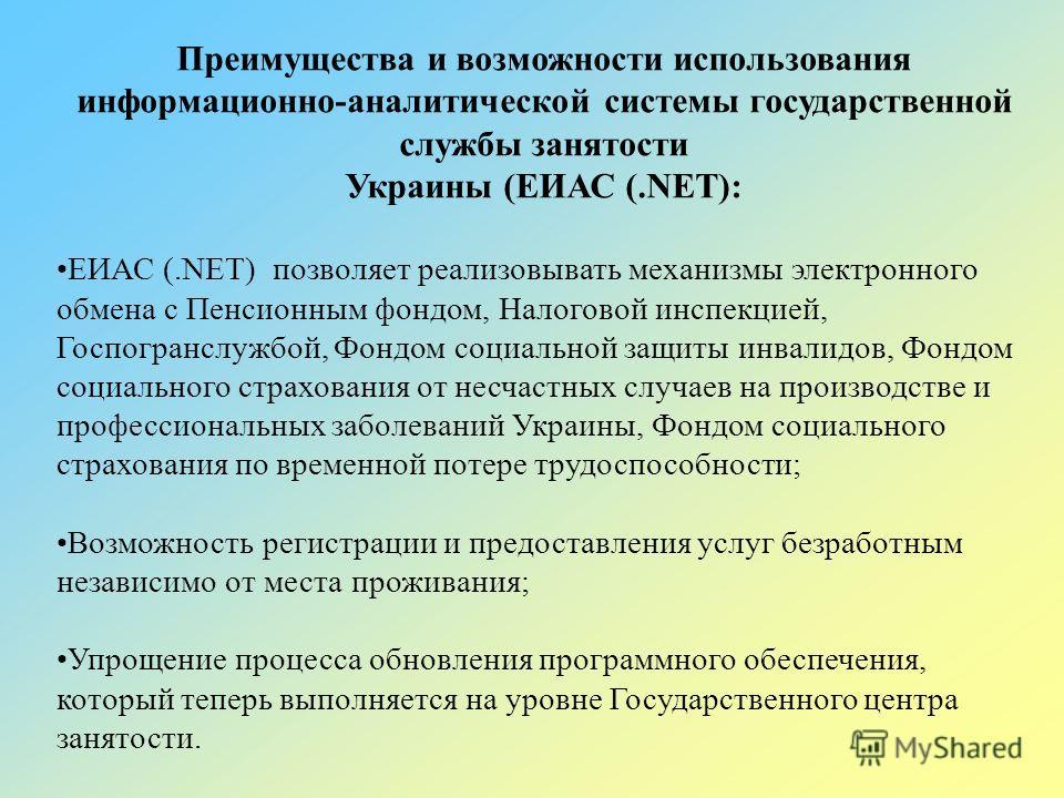 Преимущества и возможности использования информационно-аналитической системы государственной службы занятости Украины (ЕИАС (.NET): ЕИАС (.NET) позволяет реализовывать механизмы электронного обмена с Пенсионным фондом, Налоговой инспекцией, Госпогран