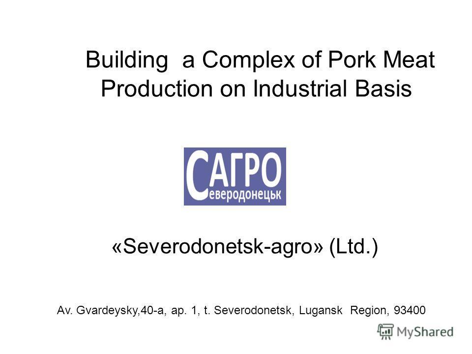 «Severodonetsk-agro» (Ltd.) Building a Complex of Pork Meat Production on Industrial Basis Av. Gvardeysky,40-a, ap. 1, t. Severodonetsk, Lugansk Region, 93400