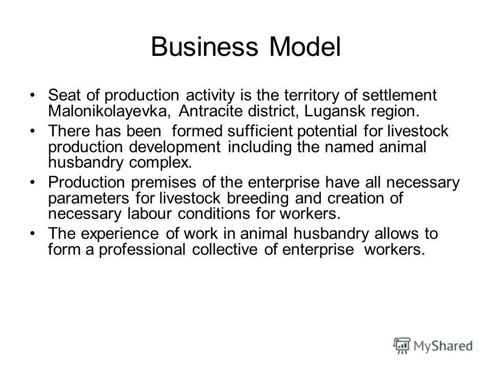 Business Model Seat of production activity is the territory of settlement Malonikolayevka, Antracite district, Lugansk region. There has been formed sufficient potential for livestock production development including the named animal husbandry comple